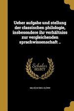 Ueber Aufgabe Und Stellung Der Classischen Philologie, Insbesondere Ihr Verhaltniss Zur Vergleichenden Sprachwissenschaft .. af Wilhelm 1843- Clemm