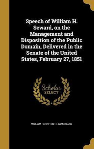 Bog, hardback Speech of William H. Seward, on the Management and Disposition of the Public Domain, Delivered in the Senate of the United States, February 27, 1851 af William Henry 1801-1872 Seward