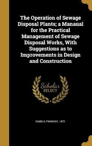 Bog, hardback The Operation of Sewage Disposal Plants; A Manaual for the Practical Management of Sewage Disposal Works, with Suggestions as to Improvements in Desig