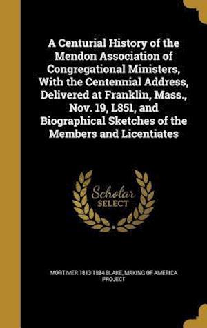 Bog, hardback A Centurial History of the Mendon Association of Congregational Ministers, with the Centennial Address, Delivered at Franklin, Mass., Nov. 19, L851, a af Mortimer 1813-1884 Blake