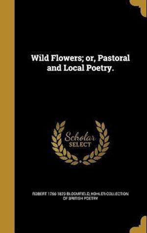 Bog, hardback Wild Flowers; Or, Pastoral and Local Poetry. af Robert 1766-1823 Bloomfield