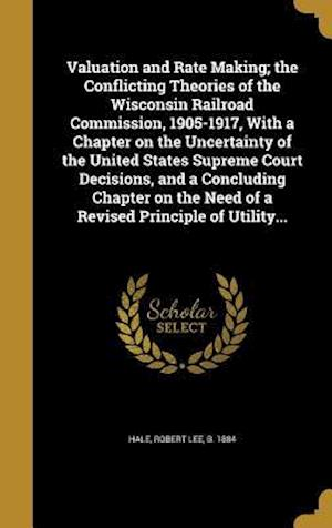 Bog, hardback Valuation and Rate Making; The Conflicting Theories of the Wisconsin Railroad Commission, 1905-1917, with a Chapter on the Uncertainty of the United S