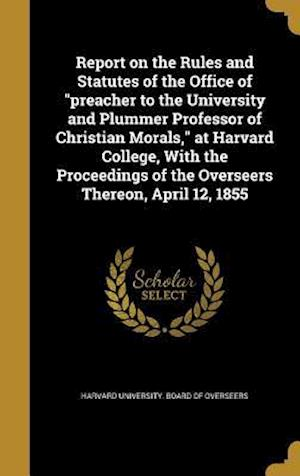 Bog, hardback Report on the Rules and Statutes of the Office of Preacher to the University and Plummer Professor of Christian Morals, at Harvard College, with the P