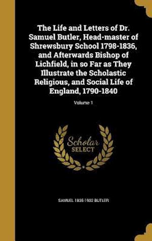 Bog, hardback The Life and Letters of Dr. Samuel Butler, Head-Master of Shrewsbury School 1798-1836, and Afterwards Bishop of Lichfield, in So Far as They Illustrat af Samuel 1835-1902 Butler