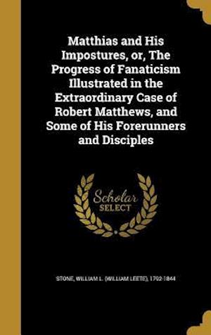 Bog, hardback Matthias and His Impostures, Or, the Progress of Fanaticism Illustrated in the Extraordinary Case of Robert Matthews, and Some of His Forerunners and