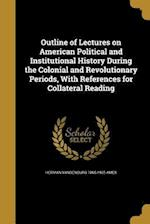 Outline of Lectures on American Political and Institutional History During the Colonial and Revolutionary Periods, with References for Collateral Read