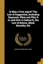 Is Man a Free Agent? the Law of Suggestion, Including Hypnosis, What and Why It Is, and How to Induce It, the Law of Nature, Mind, Heredity, Etc af James Hawthorne 1862- Loryea