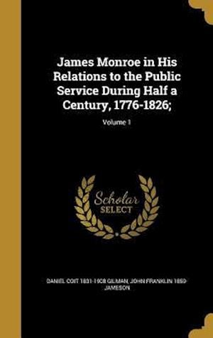 Bog, hardback James Monroe in His Relations to the Public Service During Half a Century, 1776-1826;; Volume 1 af Daniel Coit 1831-1908 Gilman, John Franklin 1859- Jameson