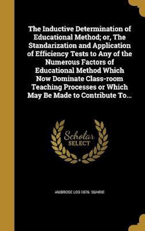 Bog, hardback The Inductive Determination of Educational Method; Or, the Standarization and Application of Efficiency Tests to Any of the Numerous Factors of Educat af Ambrose Leo 1876- Suhrie