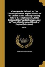 Whose Are the Fathers?, Or, the Teaching of Certain Anglo-Catholics on the Church and Its Ministry Contrary Alike to the Holy Scriptures, to the Fathe af John 1815-1883 Harrison