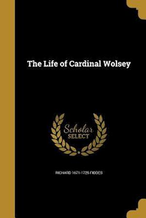 Bog, paperback The Life of Cardinal Wolsey af Richard 1671-1725 Fiddes