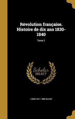 Bog, hardback Revolution Francaise. Histoire de Dix ANS 1830-1840; Tome 1 af Louis 1811-1882 Blanc