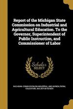 Report of the Michigan State Commission on Industrial and Agricultural Education. to the Governor, Superintendent of Public Instruction, and Commissio af Walter H. French