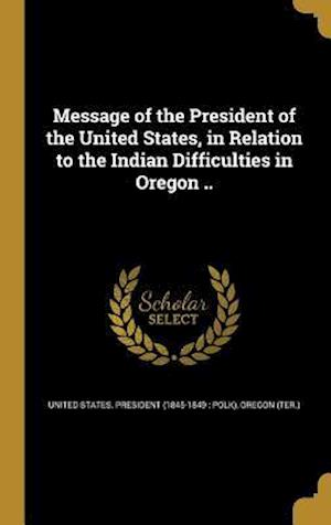 Bog, hardback Message of the President of the United States, in Relation to the Indian Difficulties in Oregon ..