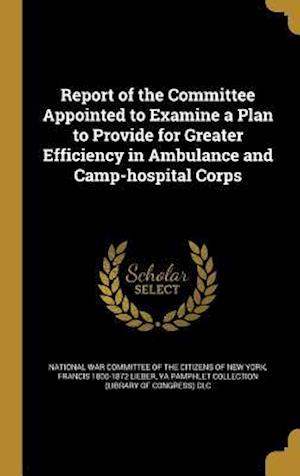 Bog, hardback Report of the Committee Appointed to Examine a Plan to Provide for Greater Efficiency in Ambulance and Camp-Hospital Corps af Francis 1800-1872 Lieber