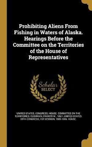 Bog, hardback Prohibiting Aliens from Fishing in Waters of Alaska. Hearings Before the Committee on the Territories of the House of Representatives