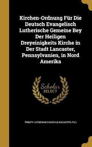 Bog, hardback Kirchen-Ordnung Fur Die Deutsch Evangelisch Lutherische Gemeine Bey Der Heiligen Dreyeinigkeits Kirche in Der Stadt Lancaster, Pennsylvanien, in Nord