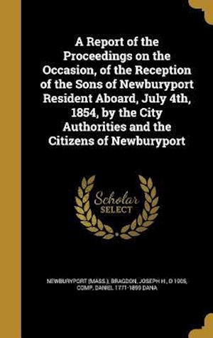 Bog, hardback A Report of the Proceedings on the Occasion, of the Reception of the Sons of Newburyport Resident Aboard, July 4th, 1854, by the City Authorities and af Daniel 1771-1859 Dana