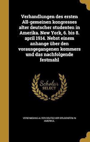 Bog, hardback Verhandlungen Des Ersten All-Gemeinen Kongresses Alter Deutscher Studenten in Amerika. New York, 6. Bis 8. April 1914. Nebst Einem Anhange Uber Den Vo
