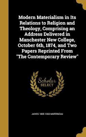 Bog, hardback Modern Materialism in Its Relations to Religion and Theology, Comprising an Address Delivered in Manchester New College, October 6th, 1874, and Two Pa af James 1805-1900 Martineau