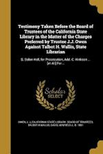Testimony Taken Before the Board of Trustees of the California State Library in the Matter of the Charges Preferred by Trustee J.J. Owen Against Talbo af Talbot H. Wallis