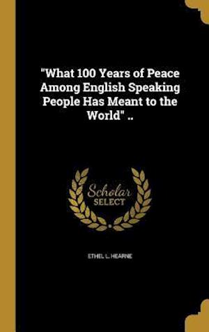 Bog, hardback What 100 Years of Peace Among English Speaking People Has Meant to the World .. af Ethel L. Hearne
