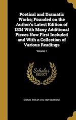 Poetical and Dramatic Works; Founded on the Author's Latest Edition of 1834 with Many Additional Pieces Now First Included and with a Collection of Va
