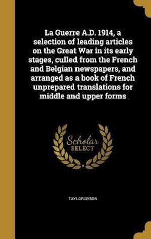 Bog, hardback La Guerre A.D. 1914, a Selection of Leading Articles on the Great War in Its Early Stages, Culled from the French and Belgian Newspapers, and Arranged af Taylor Dyson