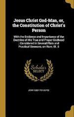 Jesus Christ God-Man, Or, the Constitution of Christ's Person af John 1680-1761 Guyse