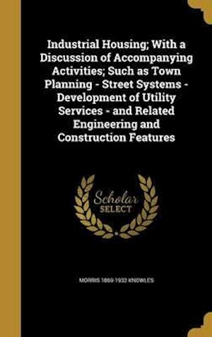 Bog, hardback Industrial Housing; With a Discussion of Accompanying Activities; Such as Town Planning - Street Systems - Development of Utility Services - And Relat af Morris 1869-1932 Knowles