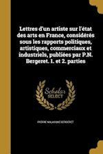 Lettres D'Un Artiste Sur L'Etat Des Arts En France, Consideres Sous Les Rapports Politiques, Artistiques, Commerciaux Et Industriels, Publiees Par P.N af Pierre Nolasque Bergeret