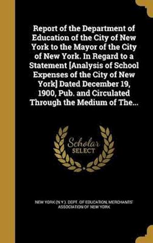 Bog, hardback Report of the Department of Education of the City of New York to the Mayor of the City of New York. in Regard to a Statement [Analysis of School Expen