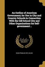 An Outline of American Government; For Use in City and Country Schools in Connection with the Gill School City and Other Organizations for Self-Govern af Delos Franklin 1873- Wilcox