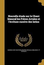 Nouvelle Etude Sur Le Chant Lemural Les Freres Arvales Et L'Ecriture Cursive Des Latins af Georges 1837-1905 Edon