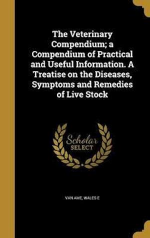 Bog, hardback The Veterinary Compendium; A Compendium of Practical and Useful Information. a Treatise on the Diseases, Symptoms and Remedies of Live Stock