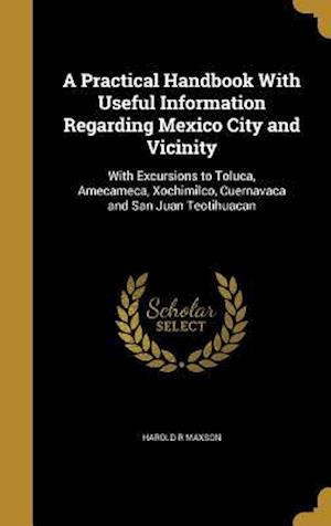 Bog, hardback A Practical Handbook with Useful Information Regarding Mexico City and Vicinity af Harold R. Maxson