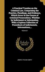A Practical Treatise on the Criminal Law, Comprising the Practice, Pleadings, and Evidence, Which Occur in the Course of Criminal Prosecutions, Whethe af Joseph 1776-1841 Chitty