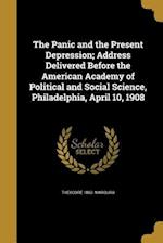 The Panic and the Present Depression; Address Delivered Before the American Academy of Political and Social Science, Philadelphia, April 10, 1908 af Theodore 1862- Marburg
