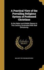 A Practical View of the Prevailing Religious System of Professed Christians af William 1759-1833 Wilberforce