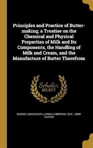 Bog, hardback Principles and Practice of Butter-Making; A Treatise on the Chemical and Physical Properties of Milk and Its Components, the Handling of Milk and Crea af George Lewis Mckay
