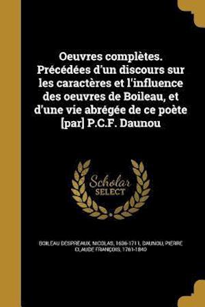 Bog, paperback Oeuvres Completes. Precedees D'Un Discours Sur Les Caracteres Et L'Influence Des Oeuvres de Boileau, Et D'Une Vie Abregee de Ce Poete [Par] P.C.F. Dau