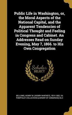 Bog, hardback Public Life in Washington, Or, the Moral Aspects of the National Capital, and the Apparent Tendencies of Political Thought and Feeling in Congress and