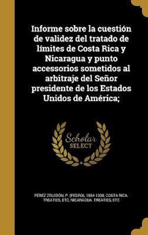 Bog, hardback Informe Sobre La Cuestion de Validez del Tratado de Limites de Costa Rica y Nicaragua y Punto Accessorios Sometidos Al Arbitraje del Senor Presidente