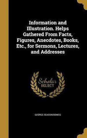 Bog, hardback Information and Illustration. Helps Gathered from Facts, Figures, Anecdotes, Books, Etc., for Sermons, Lectures, and Addresses af George Seaton Bowes