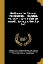 Oration on the National Independence, Richmond, Va., July 4, 1840, Before the Franklin Society at the City-Hall af George 1810-1879 Jones