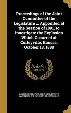 Bog, hardback Proceedings of the Joint Committee of the Legislature ... Appointed at the Session of 1891, to Investigate the Explosion Which Occurred at Coffeyville