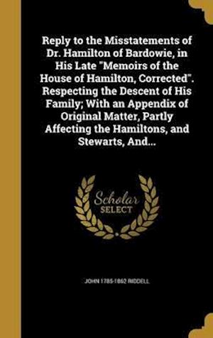 Bog, hardback Reply to the Misstatements of Dr. Hamilton of Bardowie, in His Late Memoirs of the House of Hamilton, Corrected. Respecting the Descent of His Family; af John 1785-1862 Riddell