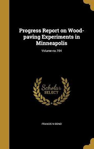 Bog, hardback Progress Report on Wood-Paving Experiments in Minneapolis; Volume No.194 af Francis M. Bond