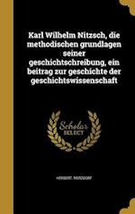 Karl Wilhelm Nitzsch, Die Methodischen Grundlagen Seiner Geschichtschreibung, Ein Beitrag Zur Geschichte Der Geschichtswissenschaft af Herbert Merzdorf