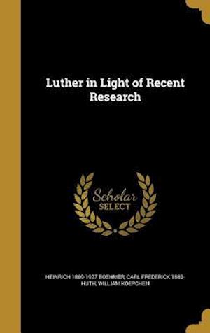 Bog, hardback Luther in Light of Recent Research af Heinrich 1869-1927 Boehmer, Carl Frederick 1883- Huth, William Koepchen